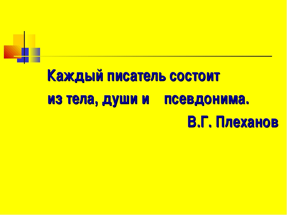 Каждый писатель состоит из тела, души и псевдонима. В.Г. Плеханов
