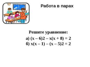 Работа в парах Решите уравнение: а) (x – 6)2– x(x + 8) = 2 б) x(x – 1) – (x
