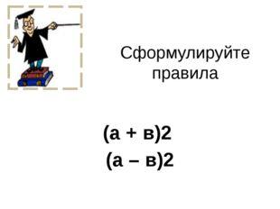 Сформулируйте правила (а + в)2 (а – в)2