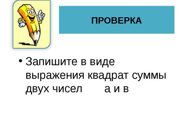 Запишите в виде выражения квадрат суммы двух чисел а и в ПРОВЕРКА