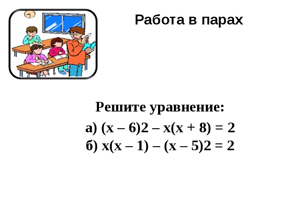 Работа в парах Решите уравнение: а) (x – 6)2– x(x + 8) = 2 б) x(x – 1) – (x...