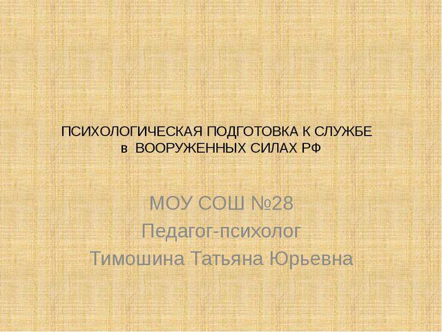 ПСИХОЛОГИЧЕСКАЯ ПОДГОТОВКА К СЛУЖБЕ в ВООРУЖЕННЫХ СИЛАХ РФ МОУ СОШ №28 Педаго...