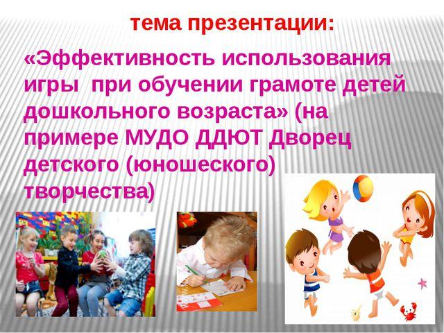 тема презентации: «Эффективность использования игры при обучении грамоте дет...