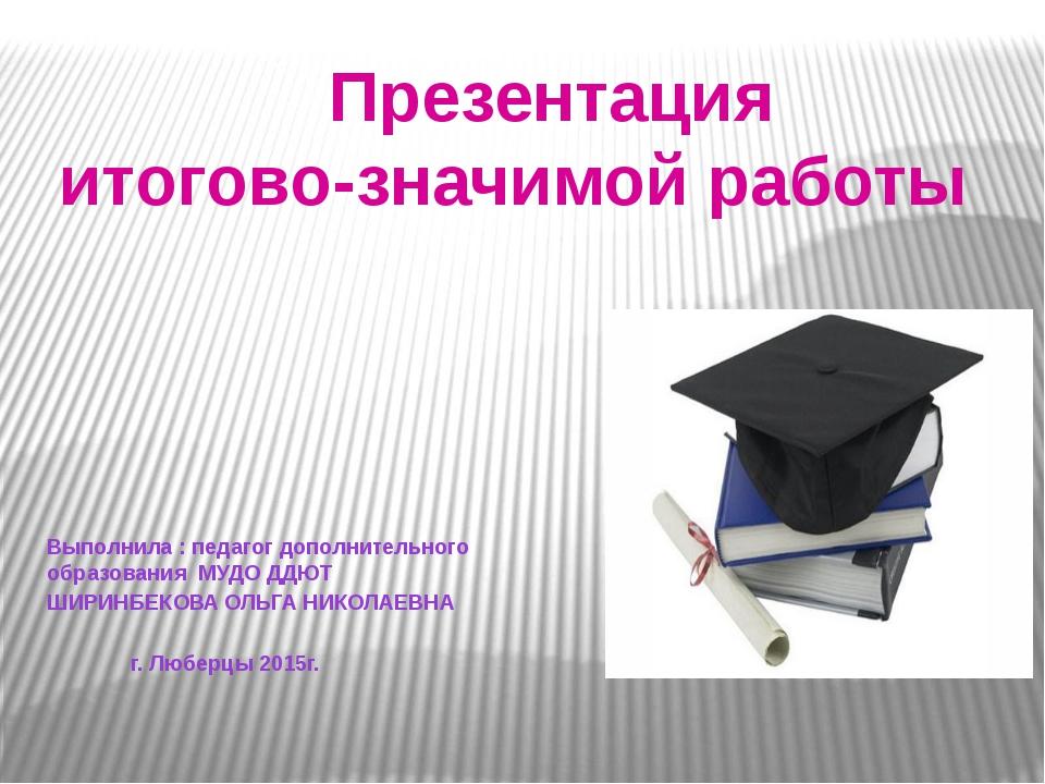 Презентация итогово-значимой работы Выполнила : педагог дополнительного обра...