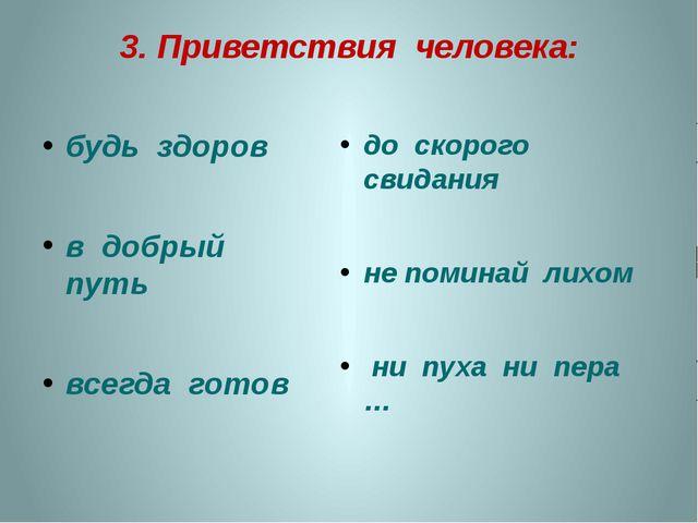 3. Приветствия человека: будь здоров в добрый путь всегда готов до скорого св...