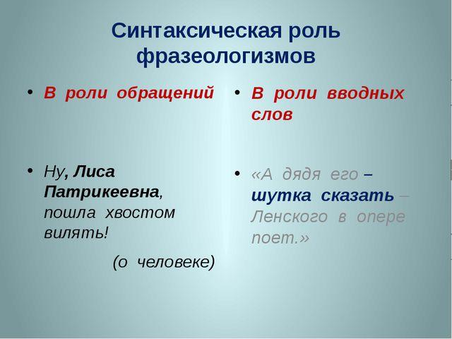 Синтаксическая роль фразеологизмов В роли обращений Ну, Лиса Патрикеевна, пош...