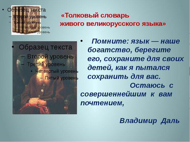 «Толковый словарь живого великорусского языка» Помните: язык — наше богатство...