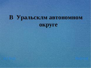 НАЗАД ВЫХОД В Уральсклм автономном округе