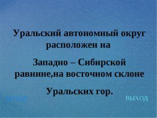 НАЗАД ВЫХОД Уральский автономный округ расположен на Западно – Сибирской равн