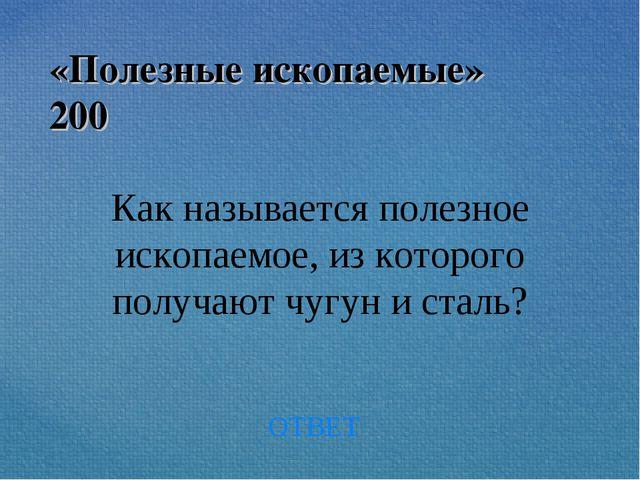 «Полезные ископаемые» 200 Как называется полезное ископаемое, из которого пол...