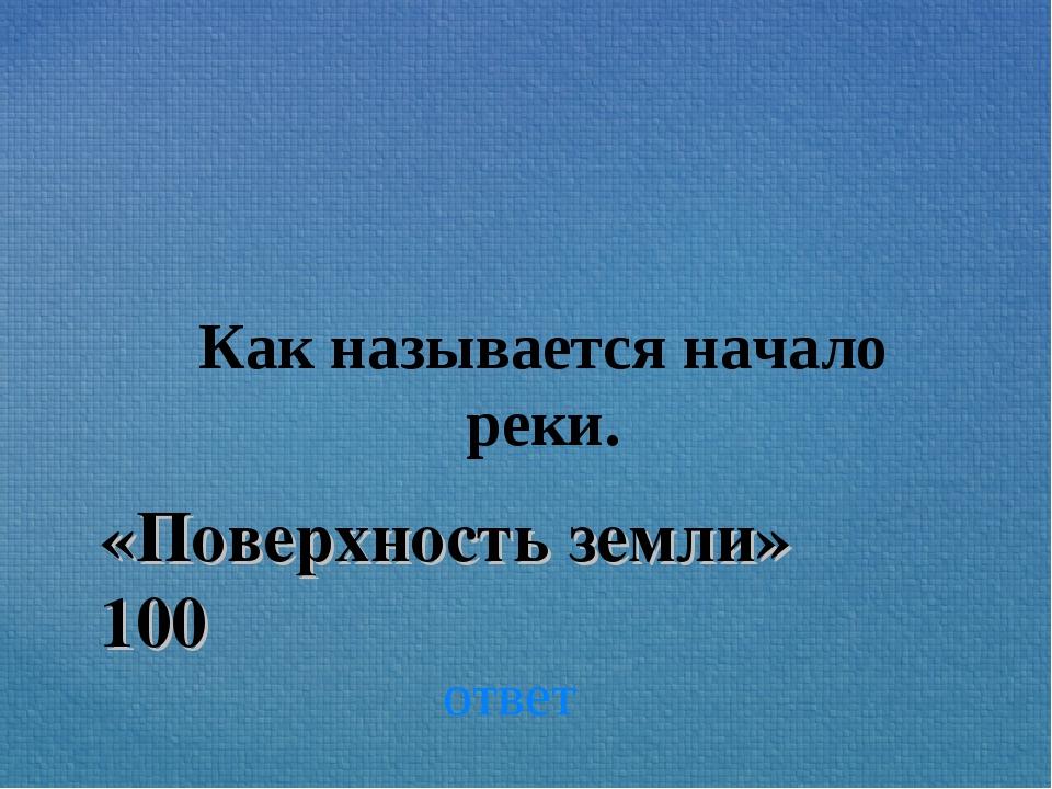 «Поверхность земли» 100 Как называется начало реки. ответ