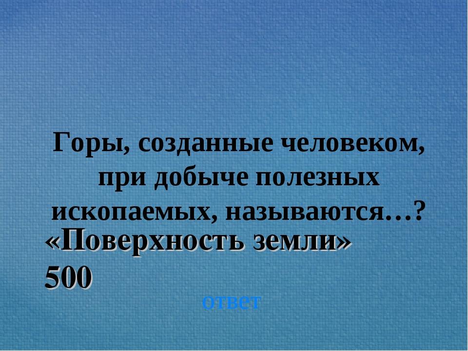 ответ Горы, созданные человеком, при добыче полезных ископаемых, называются…?...