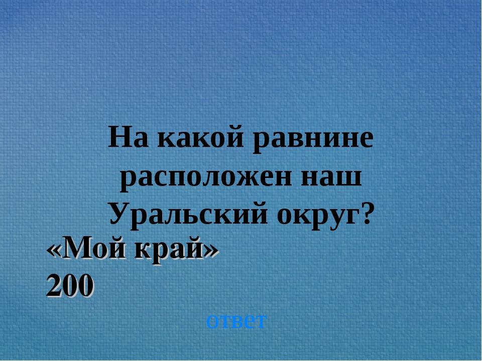 На какой равнине расположен наш Уральский округ? ответ «Мой край» 200