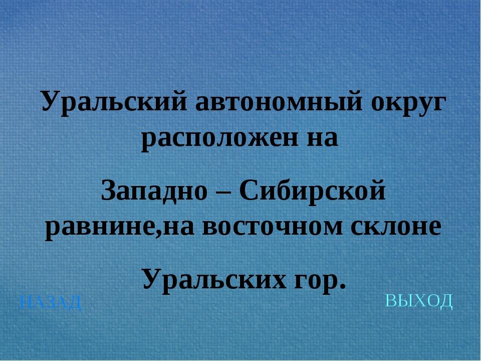 НАЗАД ВЫХОД Уральский автономный округ расположен на Западно – Сибирской равн...