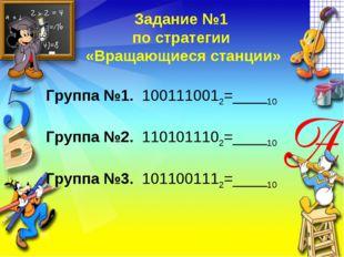 Задание №1 по стратегии «Вращающиеся станции» Группа №1. 1001110012=____10 Гр