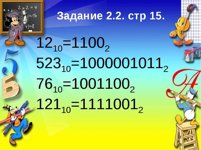 1210=11002 52310=10000010112 7610=10011002 12110=11110012 Задание 2.2. стр 15.