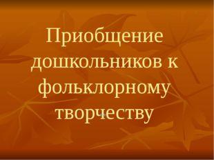 Приобщение дошкольников к фольклорному творчеству ..