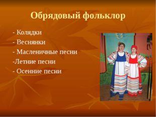 Обрядовый фольклор - Колядки - Веснянки - Масленичные песни -Летние песни - О