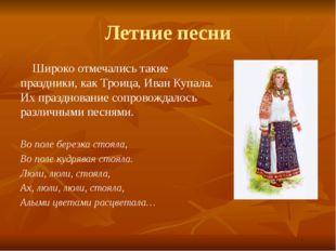 Летние песни Широко отмечались такие праздники, как Троица, Иван Купала. Их п