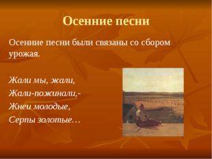 Осенние песни Осенние песни были связаны со сбором урожая. Жали мы, жали, Жал