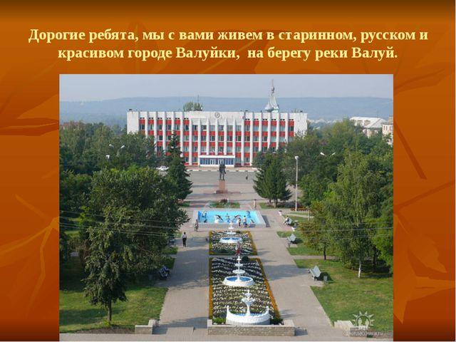 Дорогие ребята, мы с вами живем в старинном, русском и красивом городе Валуйк...