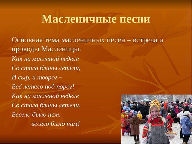 Масленичные песни Основная тема масленичных песен – встреча и проводы Маслени...
