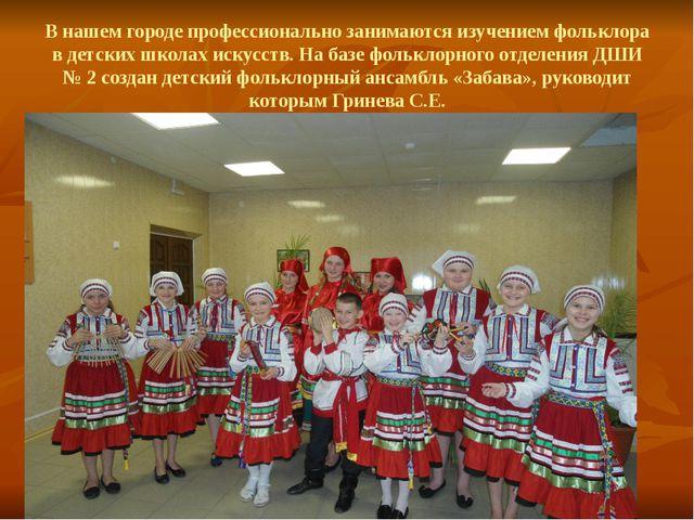 В нашем городе профессионально занимаются изучением фольклора в детских школа...