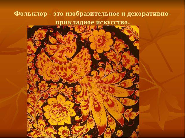 Фольклор - это изобразительное и декоративно-прикладное искусство.