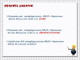РЕШИТЬ ЗАДАЧИ: 1.Доказать,что четырёхугольник АВСD с вершинами А(2;6), В(5;1)