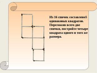 Из 16 спичек составлено5 одинаковых квадратов. Переложив всего две спички, п