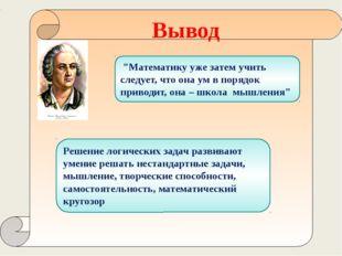 Вывод Решение логических задач развивают умение решать нестандартные задачи,