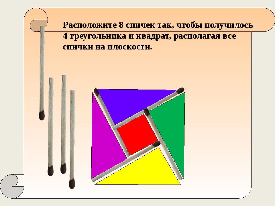 Расположите 8 спичек так, чтобы получилось 4 треугольника и квадрат, распола...