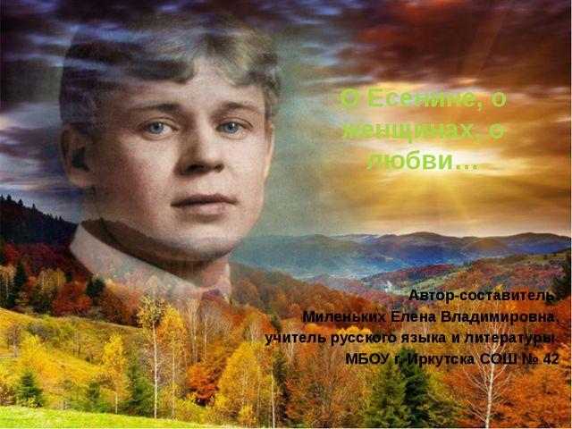 О Есенине, о женщинах, о любви… Автор-составитель: Миленьких Елена Владимиров...