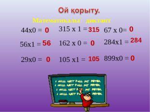 Математикалық диктант 44x0 = 56x1 = 29x0 = 315 x 1 = 162 x 0 = 105 x1 = 67 x