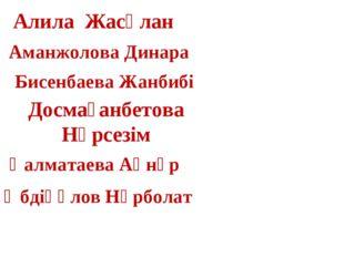 Алила Жасұлан Досмағанбетова Нұрсезім Аманжолова Динара Бисенбаева Жанбибі Қа