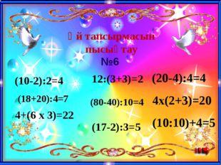 Үй тапсырмасын пысықтау (10-2):2=4 (18+20):4=7 4+(6 x 3)=22 12:(3+3)=2 (80-40