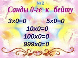 3x0=0 5x0=0 10x0=0 100x0=0 999x0=0