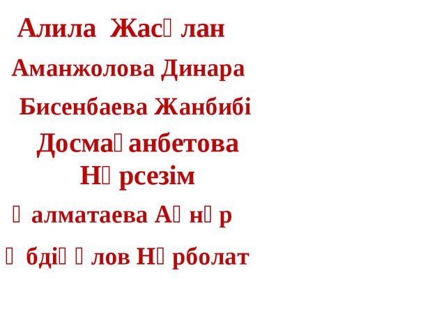 Алила Жасұлан Досмағанбетова Нұрсезім Аманжолова Динара Бисенбаева Жанбибі Қа...
