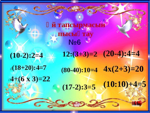 Үй тапсырмасын пысықтау (10-2):2=4 (18+20):4=7 4+(6 x 3)=22 12:(3+3)=2 (80-40...
