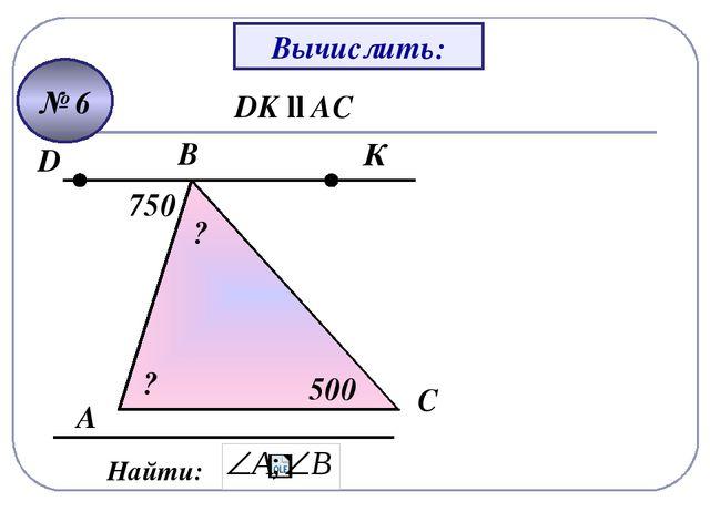 А B C Найти: DK ll AC 750 500 К D ? ? Вычислить: № 6