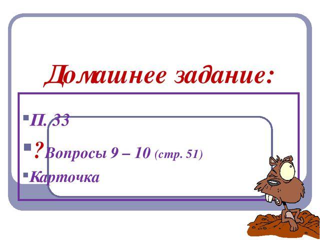 Домашнее задание: П. 33 ?Вопросы 9 – 10 (стр. 51) Карточка