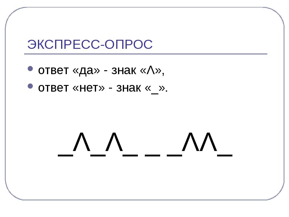 ЭКСПРЕСС-ОПРОС ответ «да» - знак «Λ», ответ «нет» - знак «_». _Λ_Λ_ _ _ΛΛ_