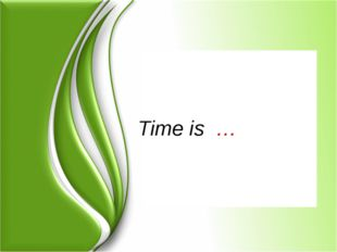 Time is …