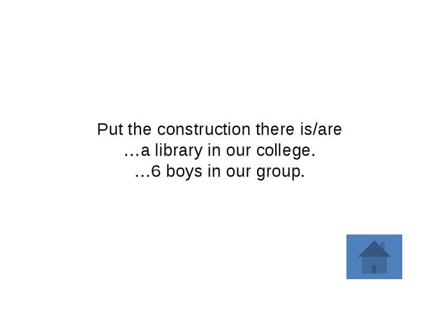 Put the construction there is/are …a library in our college. …6 boys in our g...