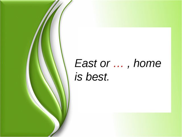East or … , home is best.