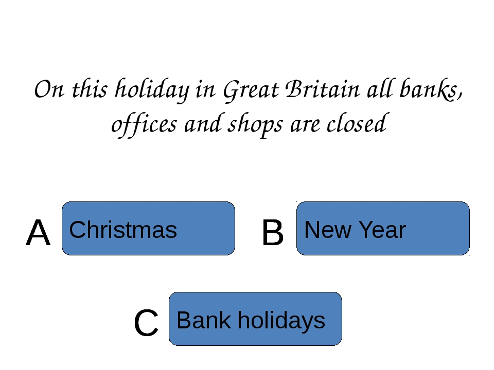 On this holiday in Great Britain all banks, offices and shops are closed C Ba...