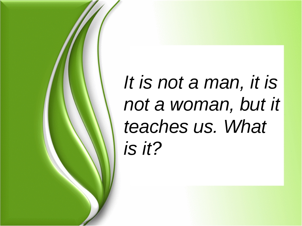 It is not a man, it is not a woman, but it teaches us. What is it?