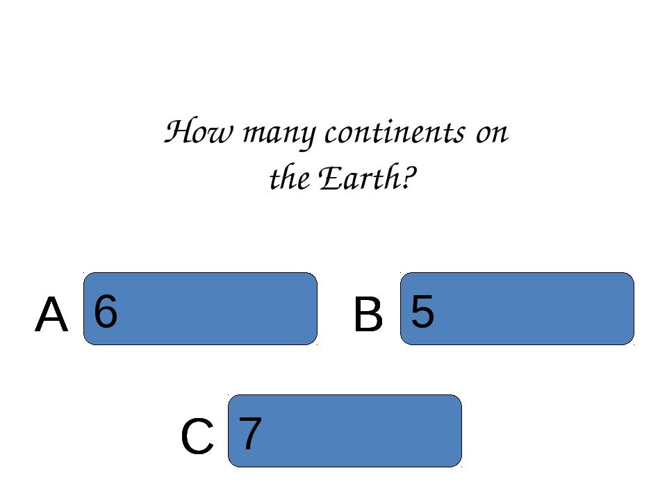 How many continents on the Earth? C 7 5 B 6 A A 6 A B 6 A 5 B 6 A C 5 B 6 A 7...