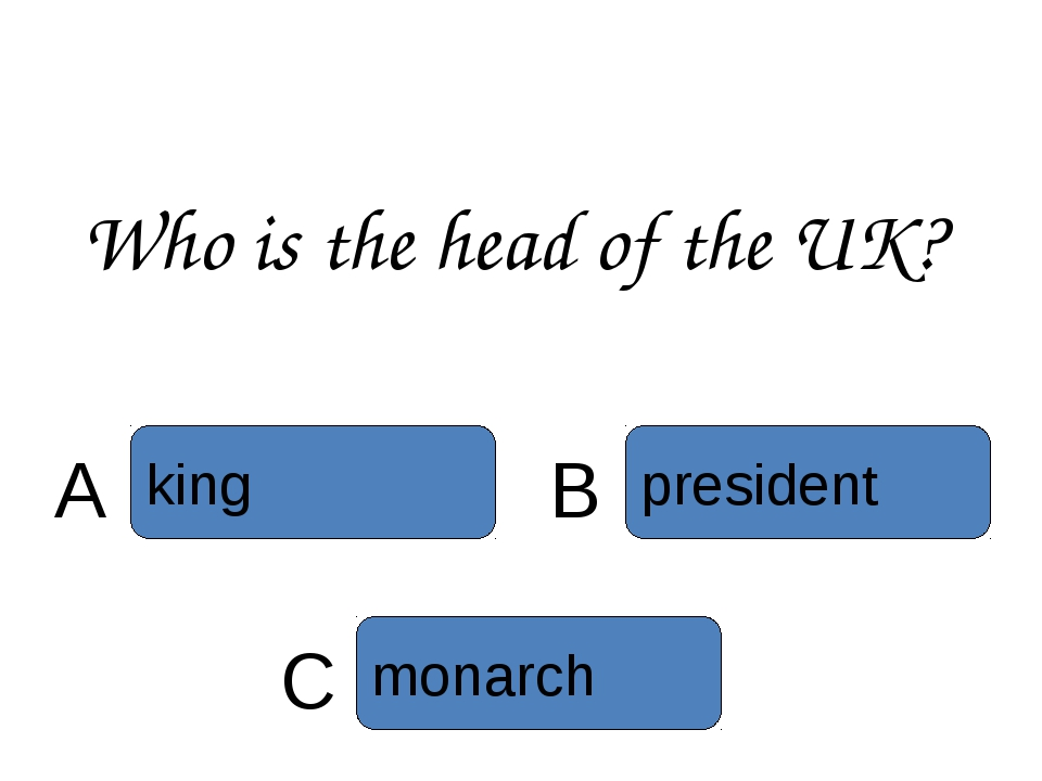 Who is the head of the UK? C monarch president B king A