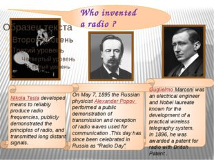 Who invented a radio ? Nikola Tesla developed means to reliably produce radi